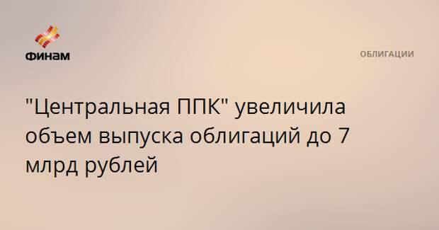"""""""Центральная ППК"""" увеличила объем выпуска облигаций до 7 млрд рублей"""