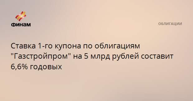 """Ставка 1-го купона по облигациям """"Газстройпром"""" на 5 млрд рублей составит 6,6% годовых"""