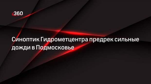 Синоптик Гидрометцентра предрек сильные дожди в Подмосковье