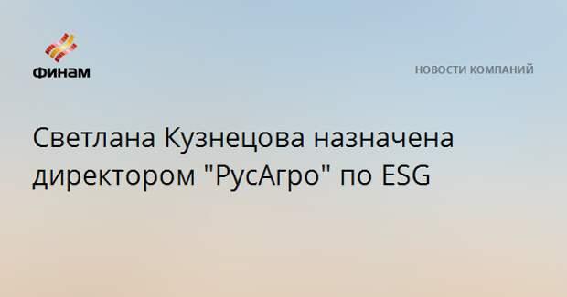 """Светлана Кузнецова назначена директором """"РусАгро"""" по ESG"""