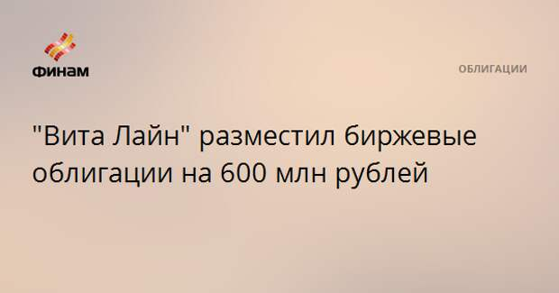 """Вита Лайн"" разместил биржевые облигации на 600 млн рублей"