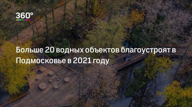 Больше 20 водных объектов благоустроят в Подмосковье в 2021 году