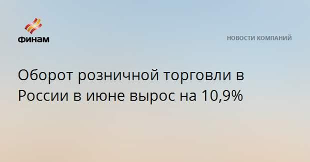 Оборот розничной торговли в России в июне вырос на 10,9%