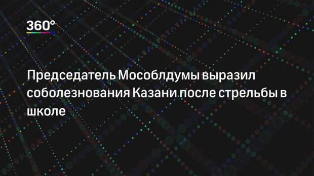 Председатель Мособлдумы выразил соболезнования Казани после стрельбы в школе