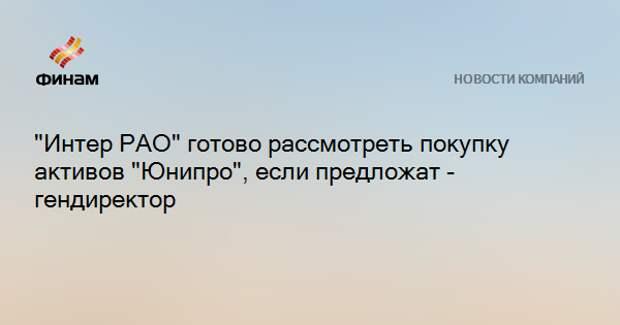 """""""Интер РАО"""" готово рассмотреть покупку активов """"Юнипро"""", если предложат - гендиректор"""