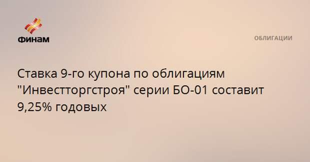 """Ставка 9-го купона по облигациям """"Инвестторгстроя"""" серии БО-01 составит 9,25% годовых"""