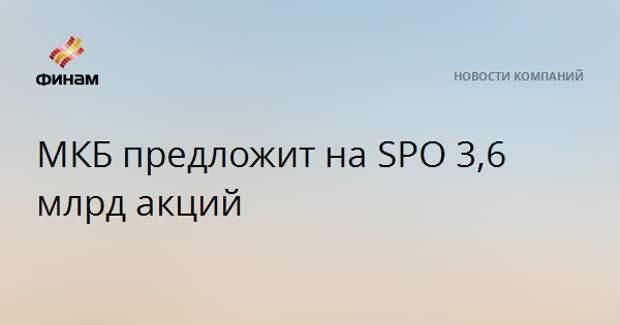 МКБ предложит на SPO 3,6 млрд акций