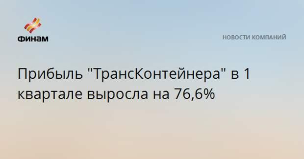 """Прибыль """"ТрансКонтейнера"""" в 1 квартале выросла на 76,6%"""
