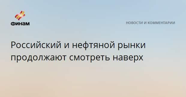 Российский и нефтяной рынки продолжают смотреть наверх