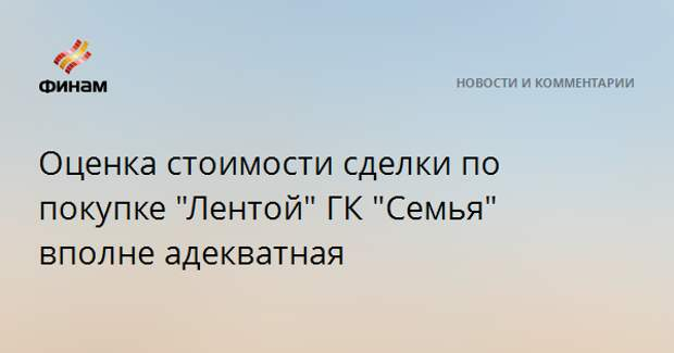 """Оценка стоимости сделки по покупке """"Лентой"""" ГК """"Семья"""" вполне адекватная"""