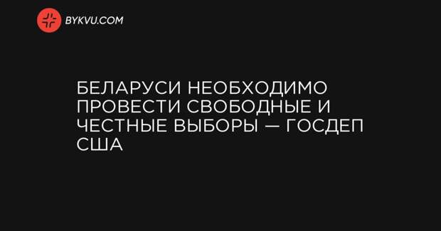 Беларуси необходимо провести свободные и честные выборы — Госдеп США