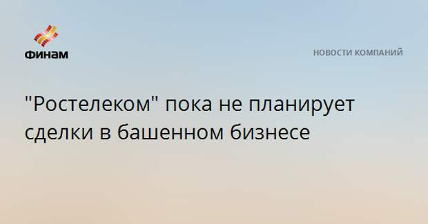 """""""Ростелеком"""" пока не планирует сделки в башенном бизнесе"""