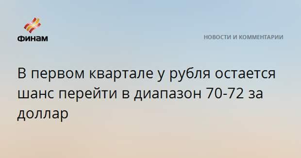 В первом квартале у рубля остается шанс перейти в диапазон 70-72 за доллар