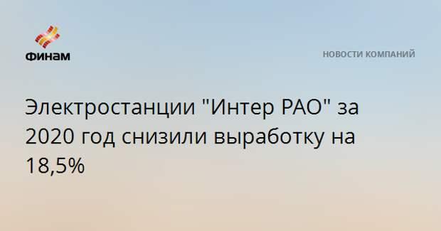 """Электростанции """"Интер РАО"""" за 2020 год снизили выработку на 18,5%"""
