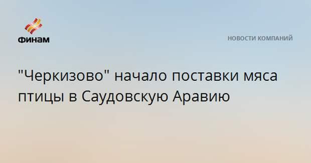 """""""Черкизово"""" начало поставки мяса птицы в Саудовскую Аравию"""