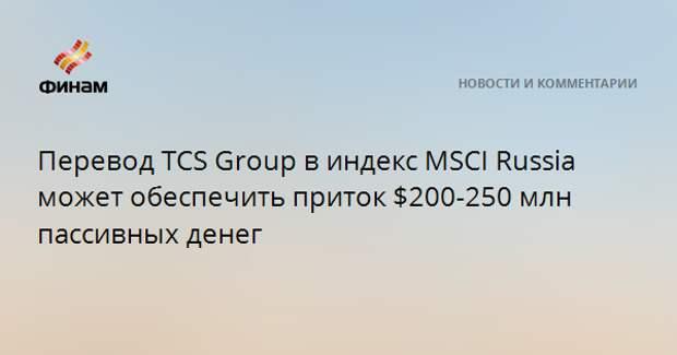 Перевод TCS Group в индекс MSCI Russia может обеспечить приток $200-250 млн пассивных денег