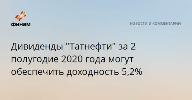 """Дивиденды """"Татнефти"""" за 2 полугодие 2020 года могут обеспечить доходность 5,2%"""