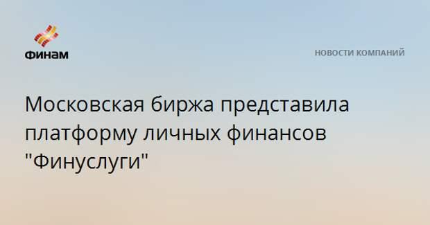 """Московская биржа представила платформу личных финансов """"Финуслуги"""""""