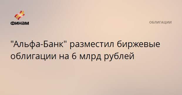 """""""Альфа-Банк"""" разместил биржевые облигации на 6 млрд рублей"""