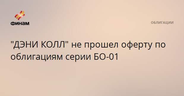 """""""ДЭНИ КОЛЛ"""" не прошел оферту по облигациям серии БО-01"""