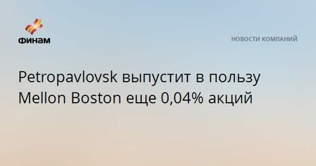Petropavlovsk выпустит в пользу Mellon Boston еще 0,04% акций