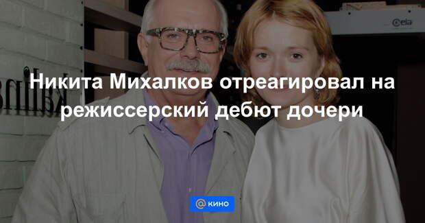 Никита Михалков оценил первый фильм своей младшей дочери