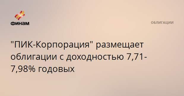 """""""ПИК-Корпорация"""" размещает облигации с доходностью 7,71-7,98% годовых"""