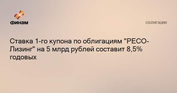 """Ставка 1-го купона по облигациям """"РЕСО-Лизинг"""" на 5 млрд рублей составит 8,5% годовых"""