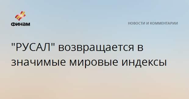"""""""РУСАЛ"""" возвращается в значимые мировые индексы"""