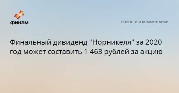 """Финальный дивиденд """"Норникеля"""" за 2020 год может составить 1 463 рублей за акцию"""