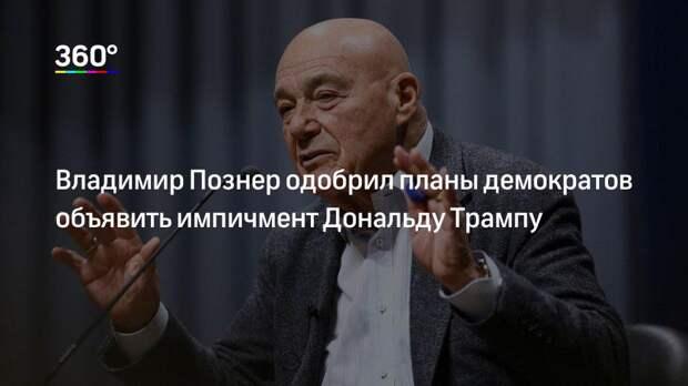 Владимир Познер одобрил планы демократов объявить импичмент Дональду Трампу