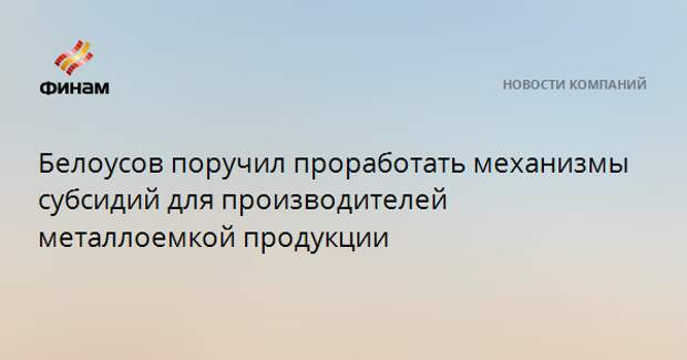 Белоусов поручил проработать механизмы субсидий для производителей металлоемкой продукции
