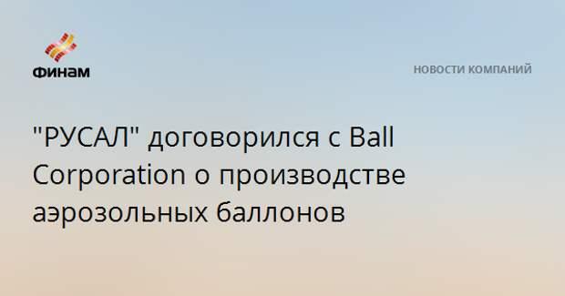 """""""РУСАЛ"""" договорился с Ball Corporation о производстве аэрозольных баллонов"""