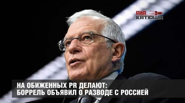 На обиженных PR делают: Боррель объявил о разводе с Россией