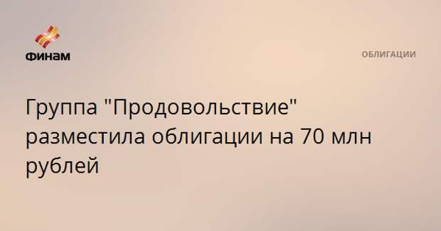 """Группа """"Продовольствие"""" разместила облигации на 70 млн рублей"""