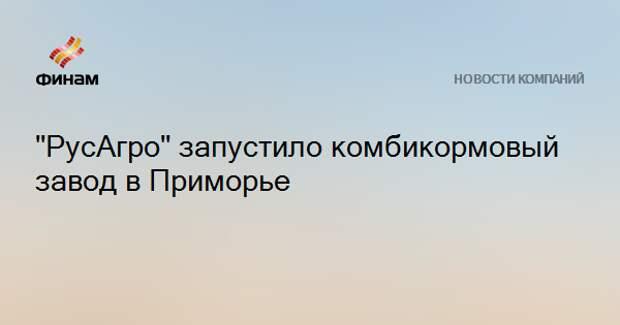 """""""РусАгро"""" запустило комбикормовый завод в Приморье"""
