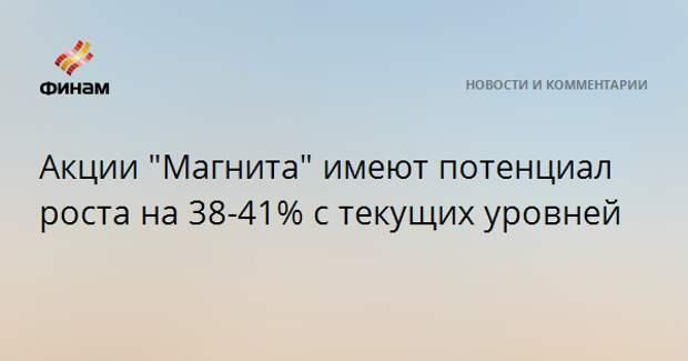 """Акции """"Магнита"""" имеют потенциал роста на 38-41% с текущих уровней"""