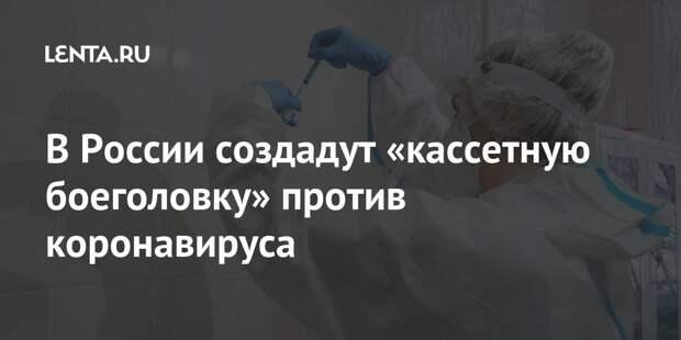 В России создадут «кассетную боеголовку» против коронавируса