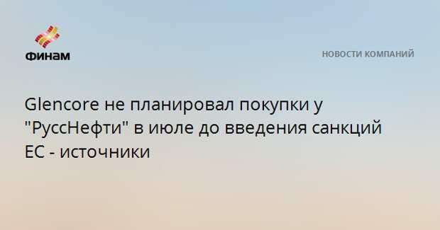 """Glencore не планировал покупки у """"РуссНефти"""" в июле до введения санкций ЕС - источники"""