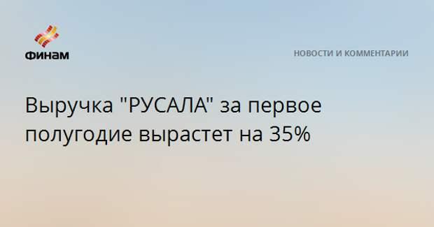 """Выручка """"РУСАЛА"""" за первое полугодие вырастет на 35%"""