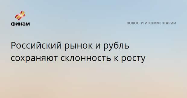 Российский рынок и рубль сохраняют склонность к росту