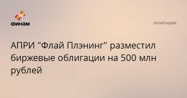 "АПРИ ""Флай Плэнинг"" разместил биржевые облигации на 500 млн рублей"