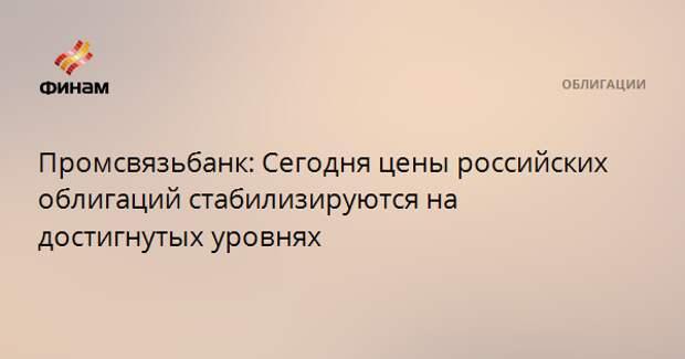 Промсвязьбанк: Сегодня цены российских облигаций стабилизируются на достигнутых уровнях