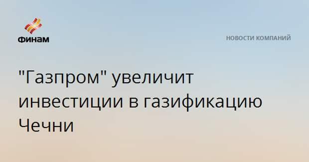 """""""Газпром"""" увеличит инвестиции в газификацию Чечни"""