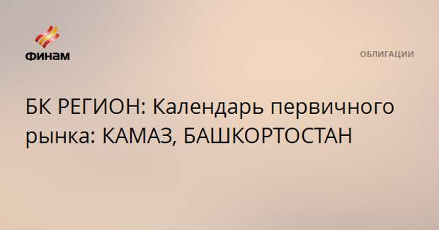 БК РЕГИОН: Календарь первичного рынка: КАМАЗ, БАШКОРТОСТАН