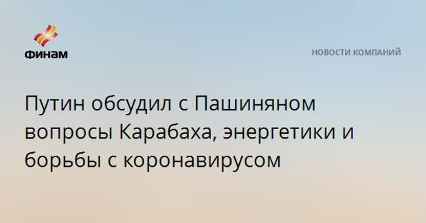 Путин обсудил с Пашиняном вопросы Карабаха, энергетики и борьбы с коронавирусом