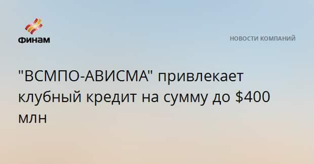 """""""ВСМПО-АВИСМА"""" привлекает клубный кредит на сумму до $400 млн"""