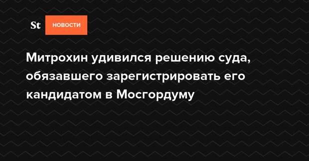 Митрохин удивился решению суда, обязавшего зарегистрировать его кандидатом в Мосгордуму