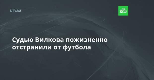 Судью Вилкова пожизненно отстранили от футбола