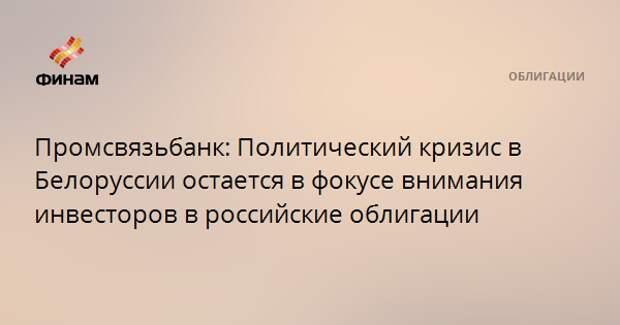 Промсвязьбанк: Политический кризис в Белоруссии остается в фокусе внимания инвесторов в российские облигации